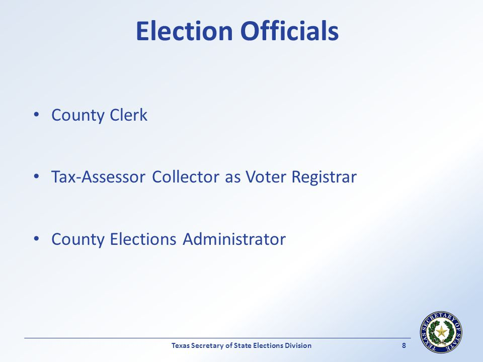 Election Officials County Clerk Tax-Assessor Collector as Voter Registrar County Elections Administrator Texas Secretary of State Elections Division 8
