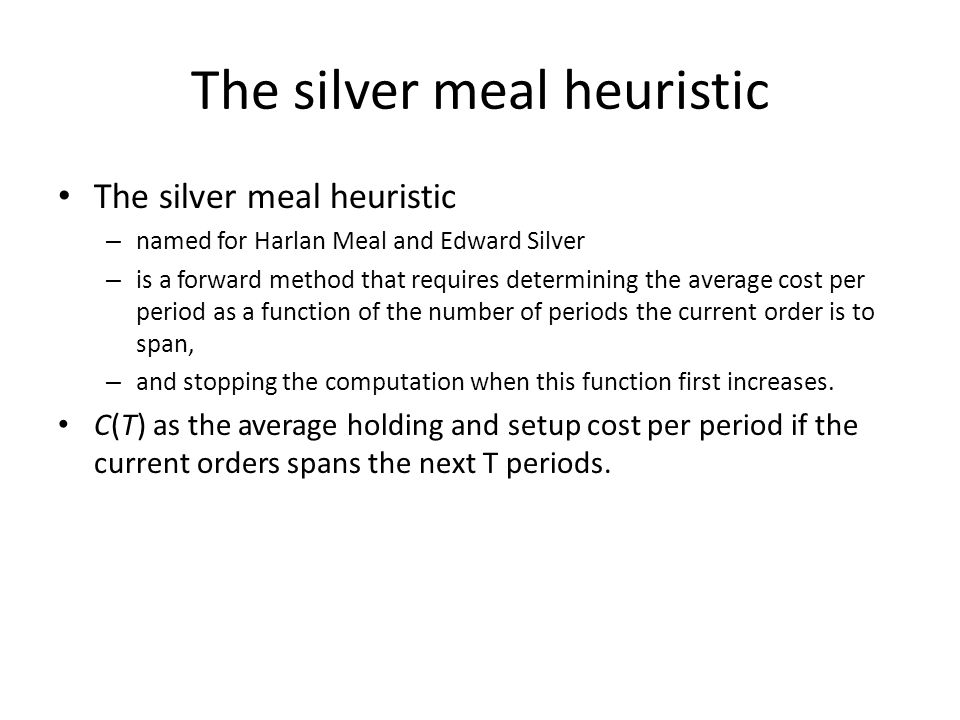 The silver meal heuristic – named for Harlan Meal and Edward Silver – is a forward method that requires determining the average cost per period as a f
