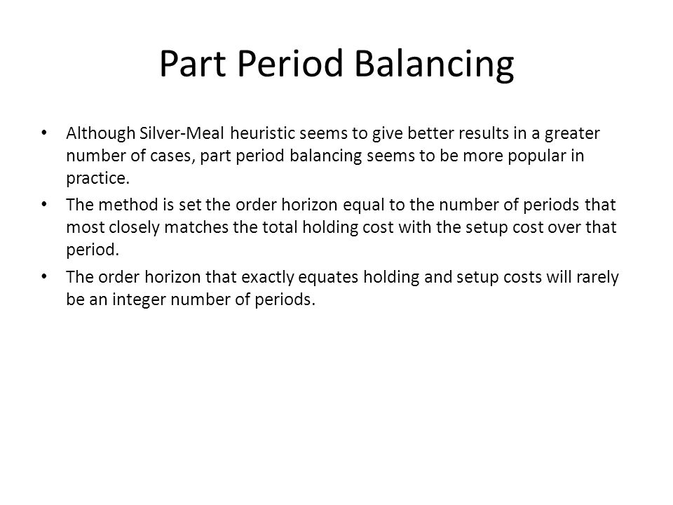 Part Period Balancing Although Silver-Meal heuristic seems to give better results in a greater number of cases, part period balancing seems to be more