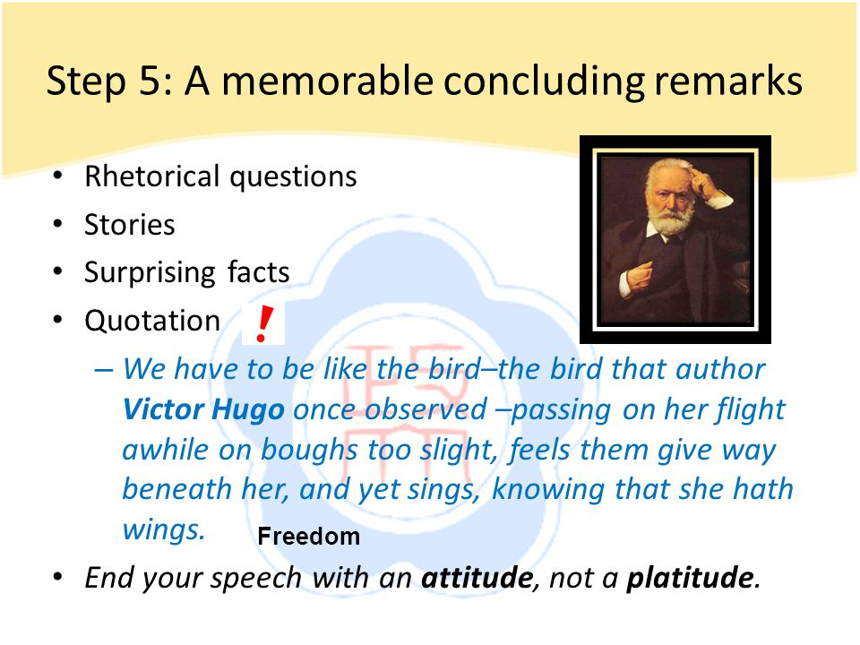 Step 5: A memorable concluding remarks Rhetorical questions Stories Surprising facts Quotation – We have to be like the bird–the bird that author Victor Hugo once observed –passing on her flight awhile on boughs too slight, feels them give way beneath her, and yet sings, knowing that she hath wings.