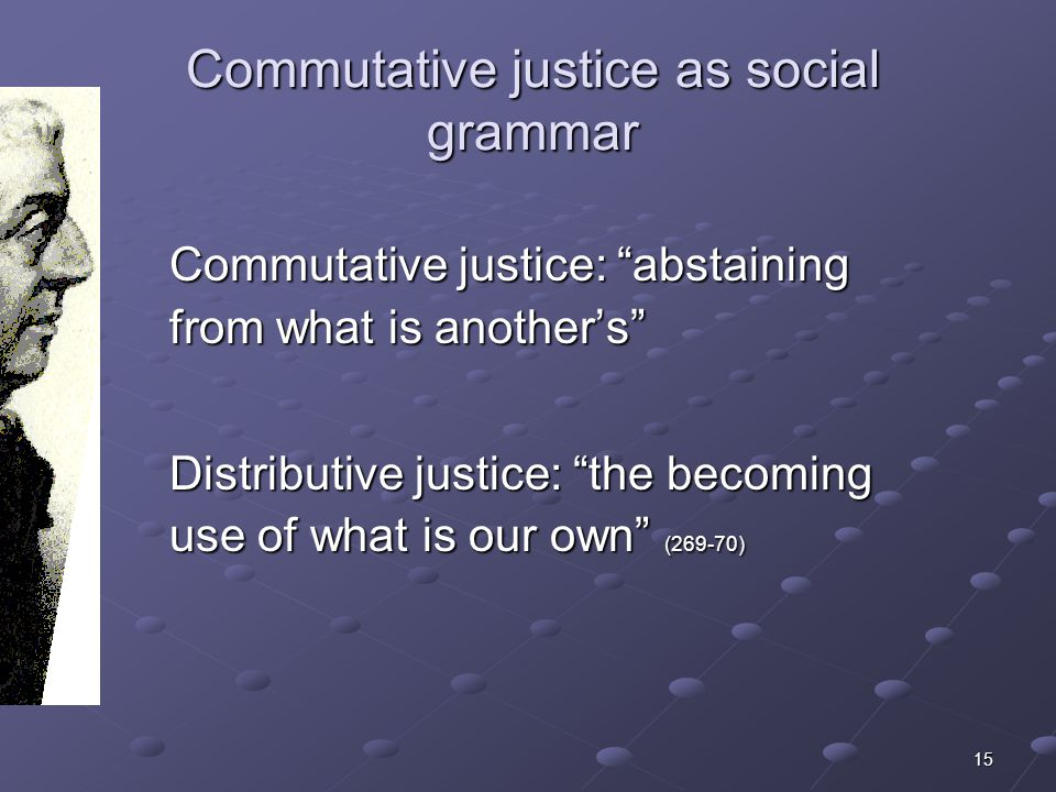 15 Commutative justice as social grammar Commutative justice: abstaining from what is anothers Distributive justice: the becoming use of what is our o