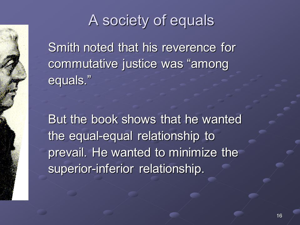 16 A society of equals Smith noted that his reverence for commutative justice was among equals. But the book shows that he wanted the equal-equal rela