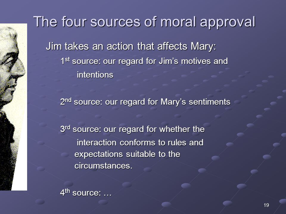 19 The four sources of moral approval Jim takes an action that affects Mary: 1 st source: our regard for Jims motives and intentions intentions 2 nd s