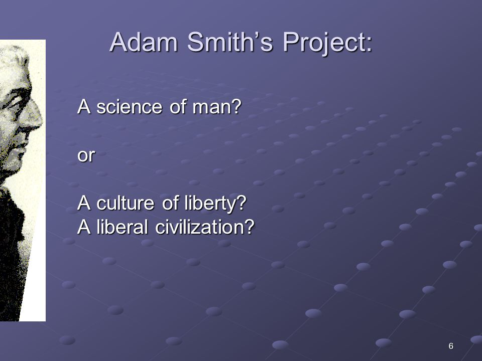 6 Adam Smiths Project: A science of man? or A culture of liberty? A liberal civilization?