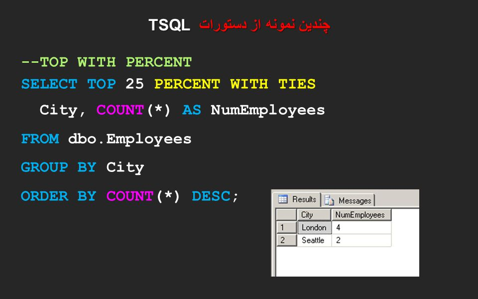 چندین نمونه از دستورات TSQL --TOP WITH PERCENT SELECT TOP 25 PERCENT WITH TIES City, COUNT(*) AS NumEmployees FROM dbo.Employees GROUP BY City ORDER B