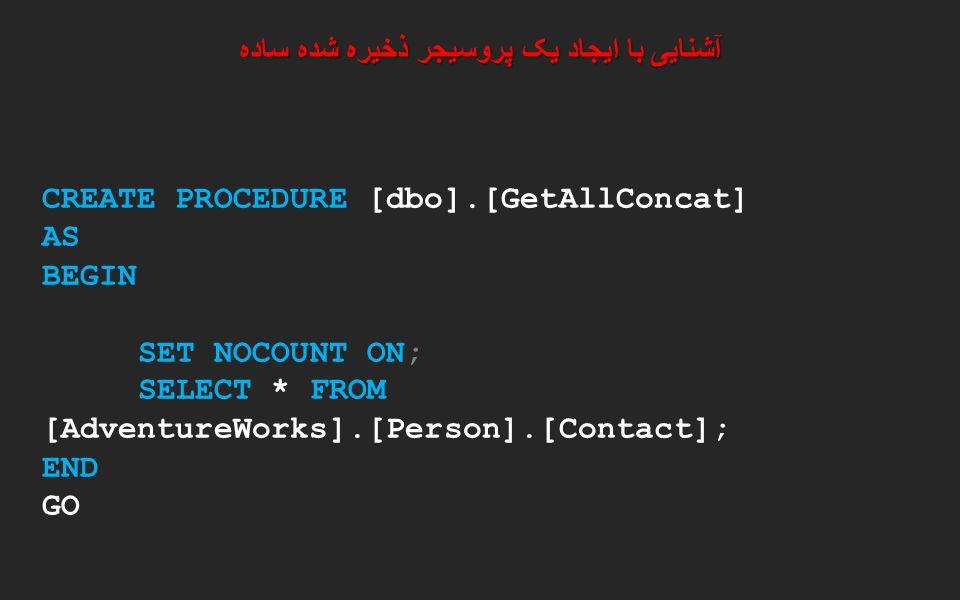 آشنایی با ایجاد یک پروسیجر ذخیره شده ساده CREATE PROCEDURE [dbo].[GetAllConcat] AS BEGIN SET NOCOUNT ON; SELECT * FROM [AdventureWorks].[Person].[Cont