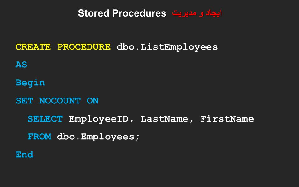 ایجاد و مدیریت Stored Procedures CREATE PROCEDURE dbo.ListEmployees AS Begin SET NOCOUNT ON SELECT EmployeeID, LastName, FirstName FROM dbo.Employees;