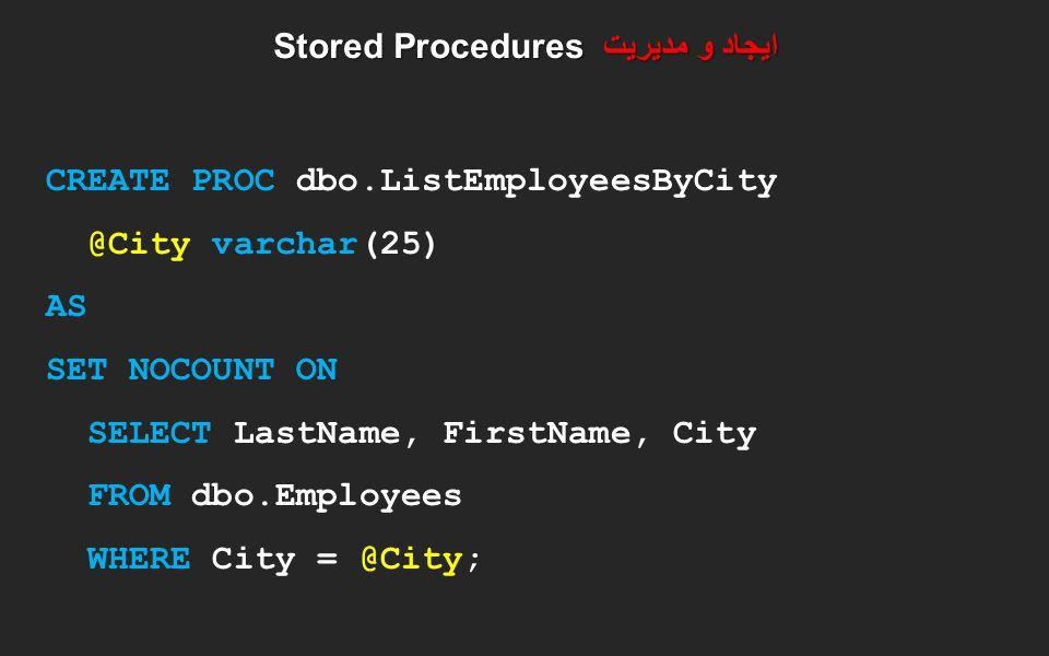 ایجاد و مدیریت Stored Procedures CREATE PROC dbo.ListEmployeesByCity @City varchar(25) AS SET NOCOUNT ON SELECT LastName, FirstName, City FROM dbo.Emp