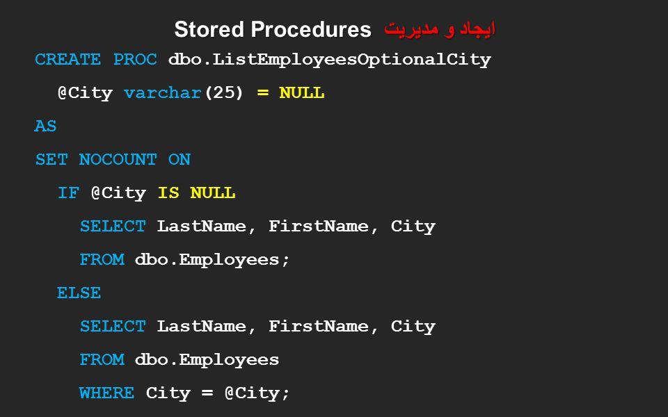 ایجاد و مدیریت Stored Procedures CREATE PROC dbo.ListEmployeesOptionalCity @City varchar(25) = NULL AS SET NOCOUNT ON IF @City IS NULL SELECT LastName
