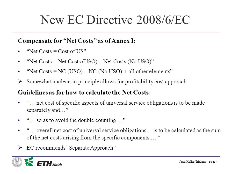 Jaag/Koller/Trinkner - page 4 New EC Directive 2008/6/EC Compensate for Net Costs as of Annex I: Net Costs = Cost of US Net Costs = Net Costs (USO) – Net Costs (No USO) Net Costs = NC (USO) – NC (No USO) + all other elements Somewhat unclear, in principle allows for profitability cost approach Guidelines as for how to calculate the Net Costs: … net cost of specific aspects of universal service obligations is to be made separately and… … so as to avoid the double counting … … overall net cost of universal service obligations …is to be calculated as the sum of the net costs arising from the specific components … EC recommends Separate Approach