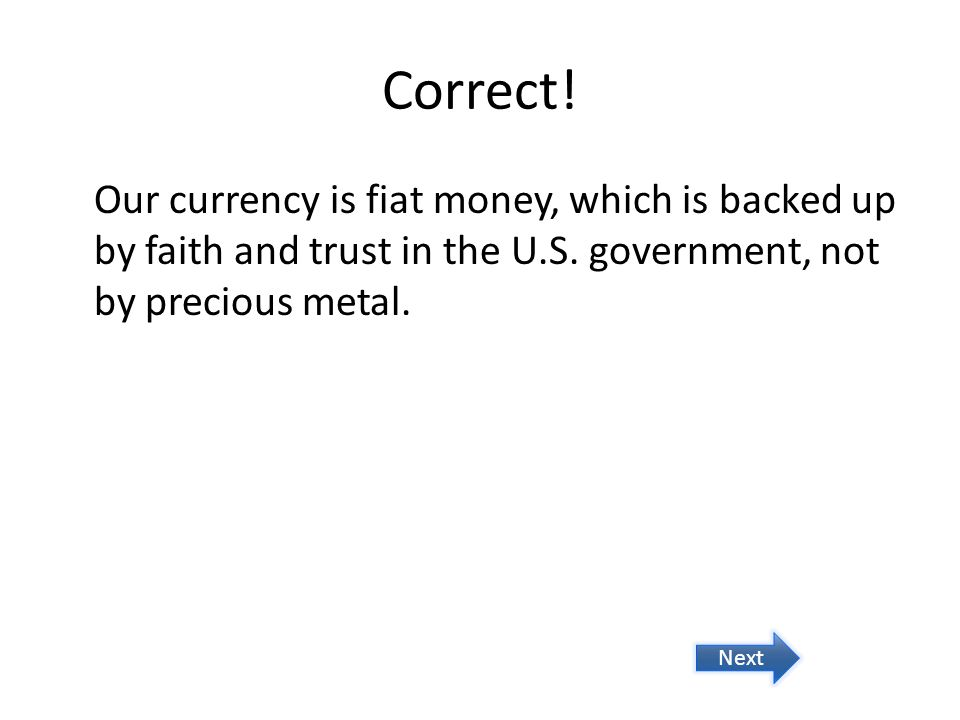 Correct! Our currency is fiat money, which is backed up by faith and trust in the U.S. government, not by precious metal. Next