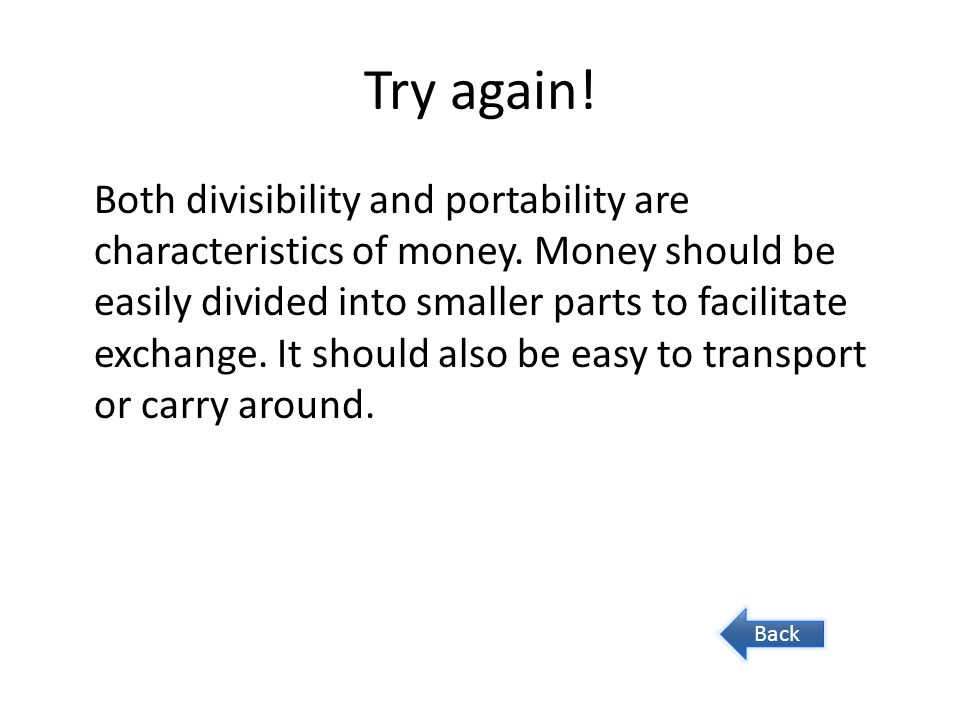 Try again! Both divisibility and portability are characteristics of money. Money should be easily divided into smaller parts to facilitate exchange. I