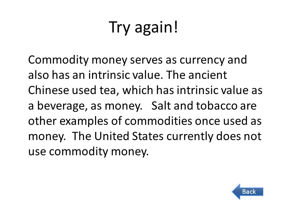 Try again! Commodity money serves as currency and also has an intrinsic value. The ancient Chinese used tea, which has intrinsic value as a beverage,