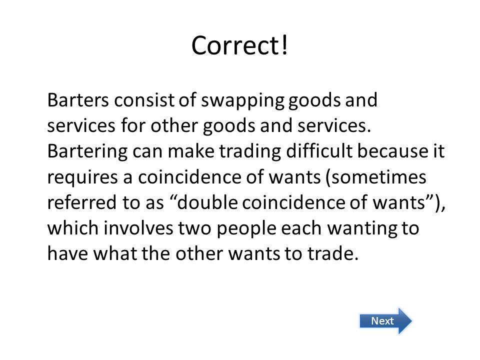 Correct! Barters consist of swapping goods and services for other goods and services. Bartering can make trading difficult because it requires a coinc