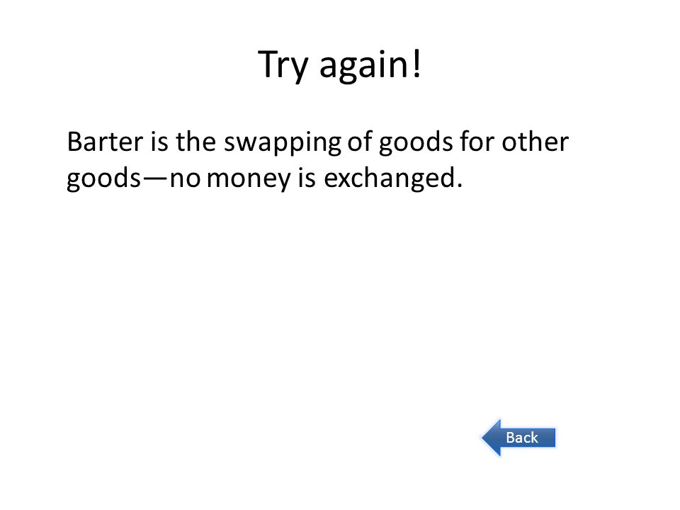 Try again! Barter is the swapping of goods for other goodsno money is exchanged. Back