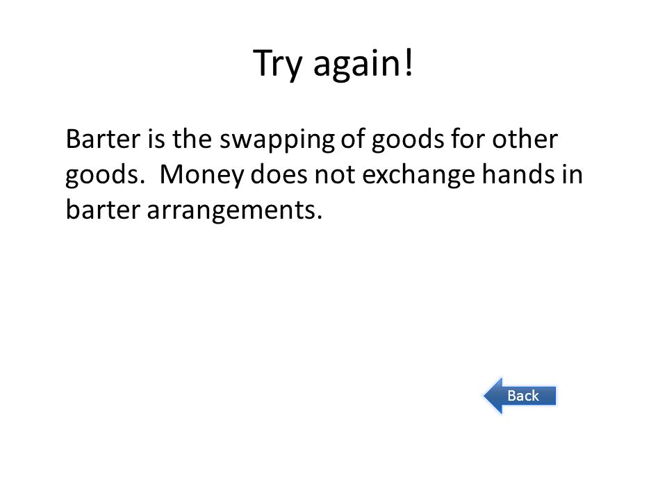 Try again! Barter is the swapping of goods for other goods. Money does not exchange hands in barter arrangements. Back