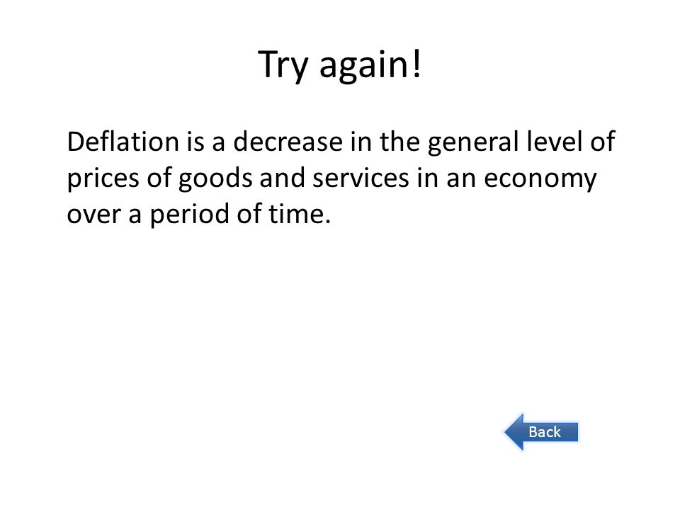 Try again! Deflation is a decrease in the general level of prices of goods and services in an economy over a period of time. Back