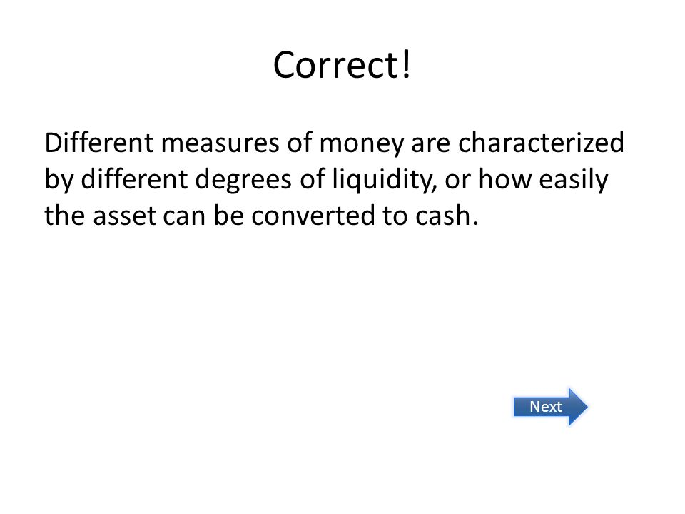 Correct! Different measures of money are characterized by different degrees of liquidity, or how easily the asset can be converted to cash. Next