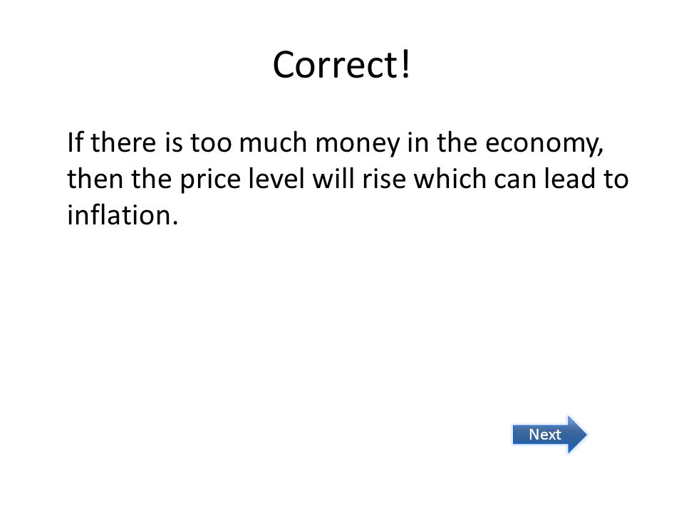 Correct! If there is too much money in the economy, then the price level will rise which can lead to inflation. Next
