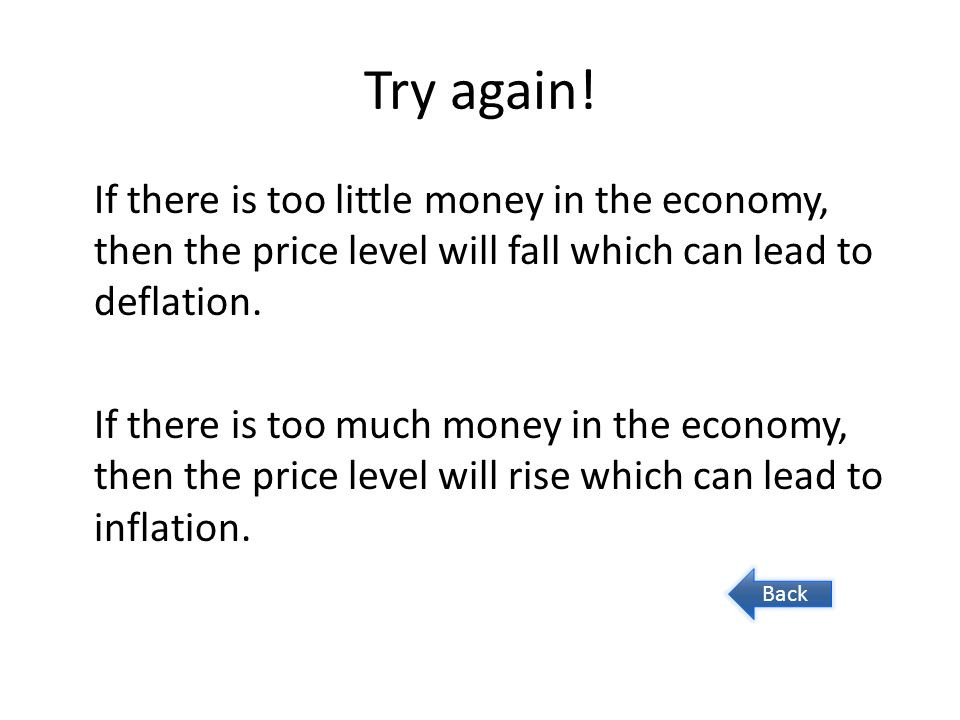 Try again! If there is too little money in the economy, then the price level will fall which can lead to deflation. If there is too much money in the