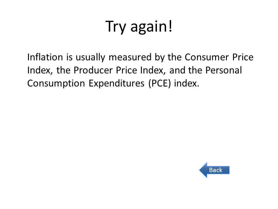 Try again! Inflation is usually measured by the Consumer Price Index, the Producer Price Index, and the Personal Consumption Expenditures (PCE) index.