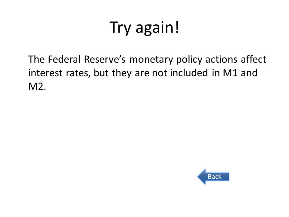 Try again! The Federal Reserves monetary policy actions affect interest rates, but they are not included in M1 and M2. Back