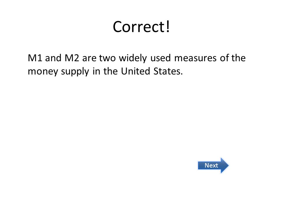 Correct! M1 and M2 are two widely used measures of the money supply in the United States. Next