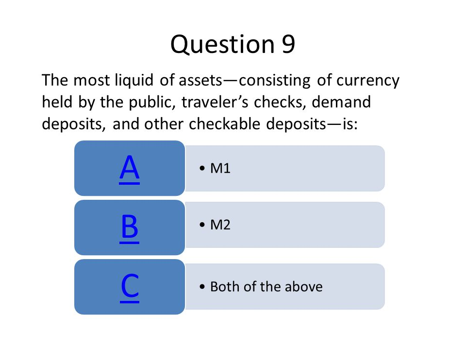 Question 9 The most liquid of assetsconsisting of currency held by the public, travelers checks, demand deposits, and other checkable depositsis: M1 A