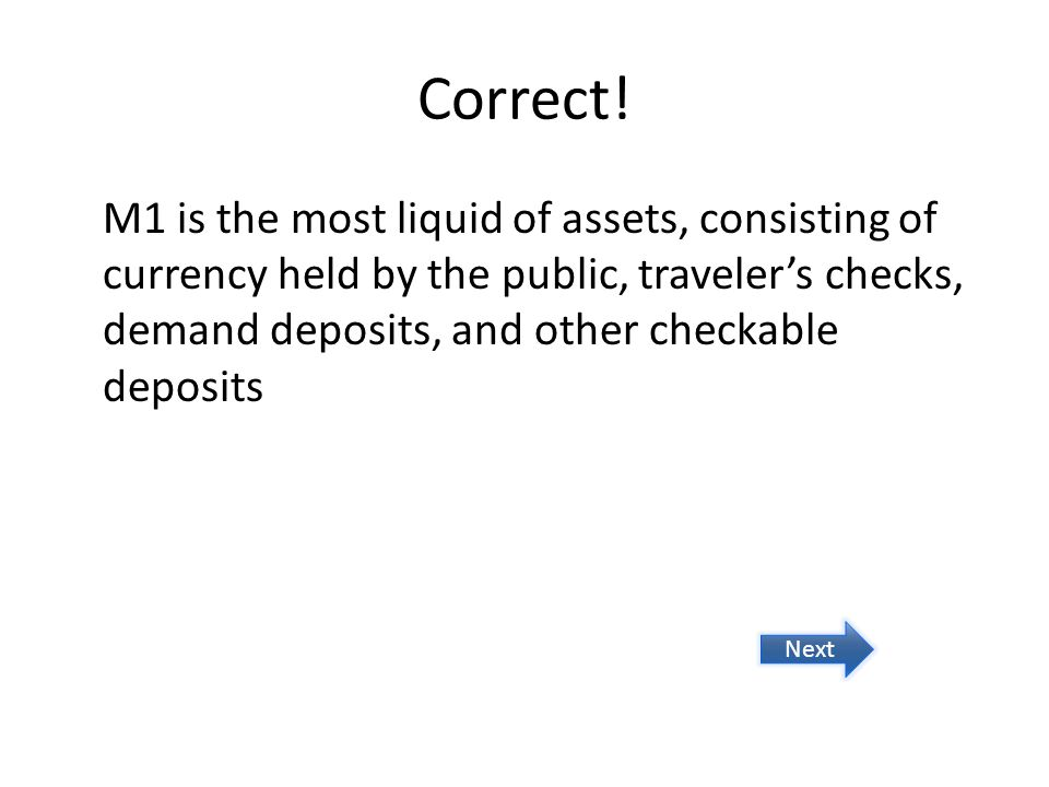 Correct! M1 is the most liquid of assets, consisting of currency held by the public, travelers checks, demand deposits, and other checkable deposits N