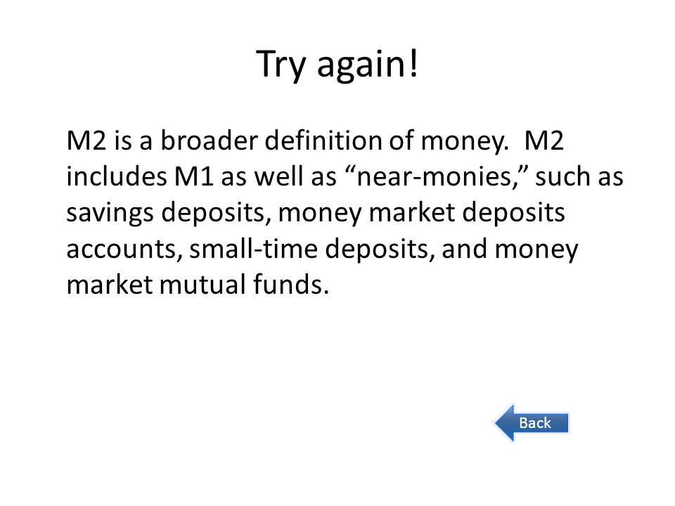 Try again! M2 is a broader definition of money. M2 includes M1 as well as near-monies, such as savings deposits, money market deposits accounts, small