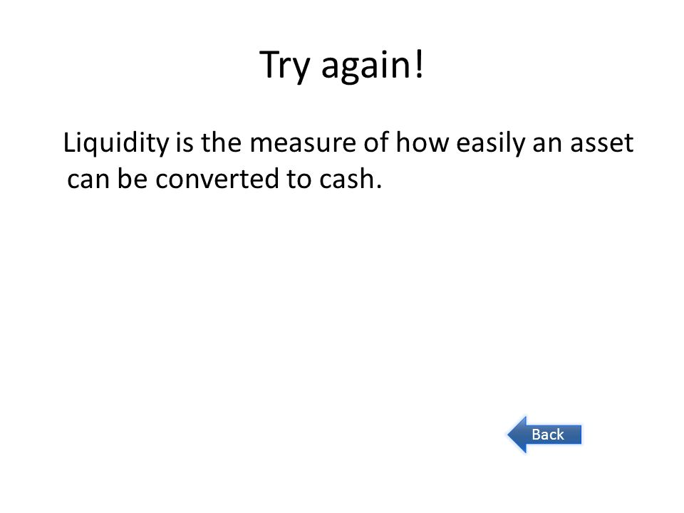 Try again! Liquidity is the measure of how easily an asset can be converted to cash. Back