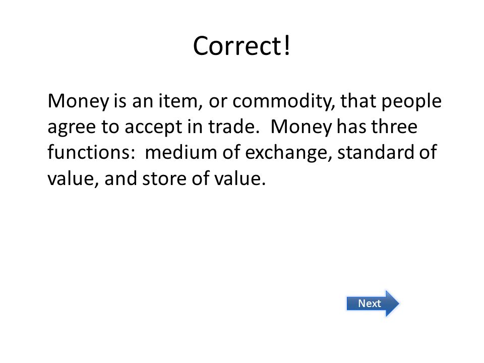 Try again.Commodity money serves as currency and also has an intrinsic value.