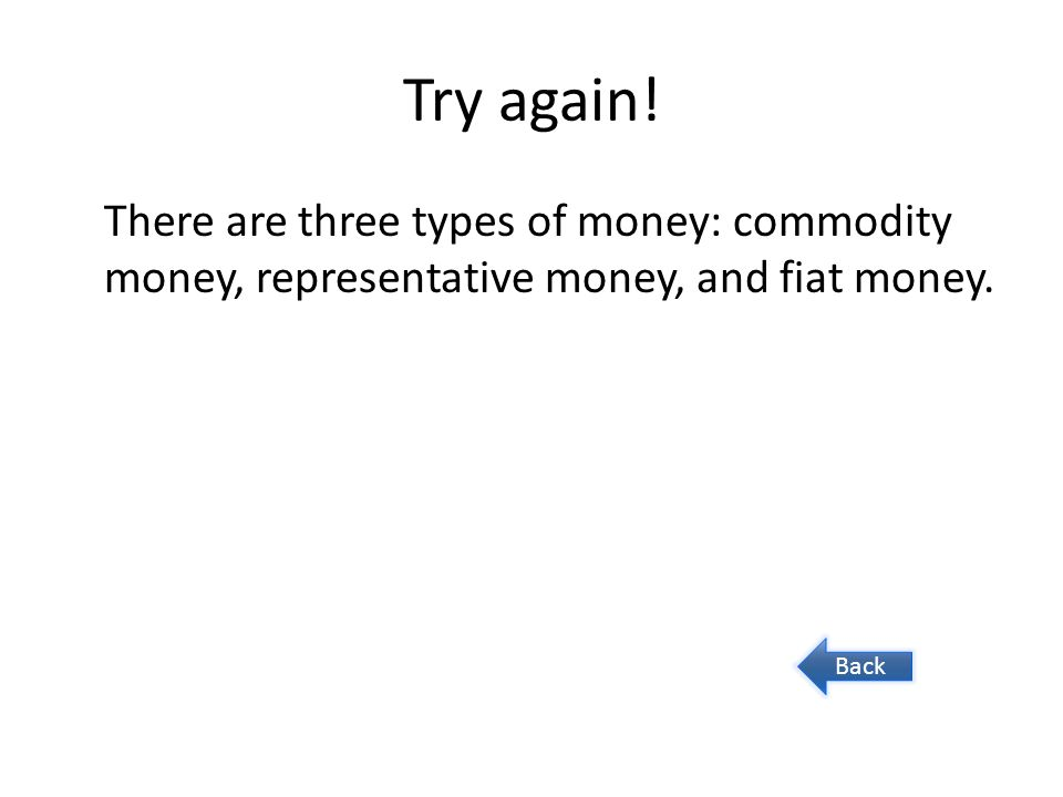 Try again! There are three types of money: commodity money, representative money, and fiat money. Back
