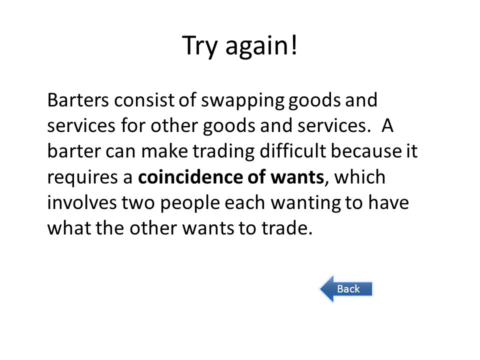 Try again! Barters consist of swapping goods and services for other goods and services. A barter can make trading difficult because it requires a coin