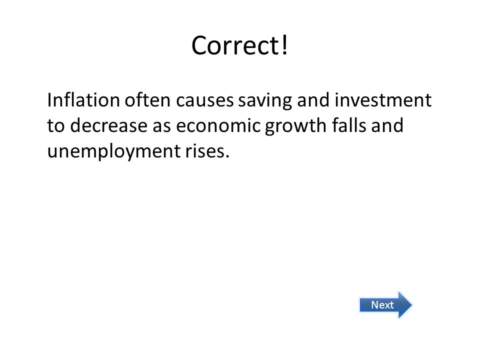 Correct! Inflation often causes saving and investment to decrease as economic growth falls and unemployment rises. Next