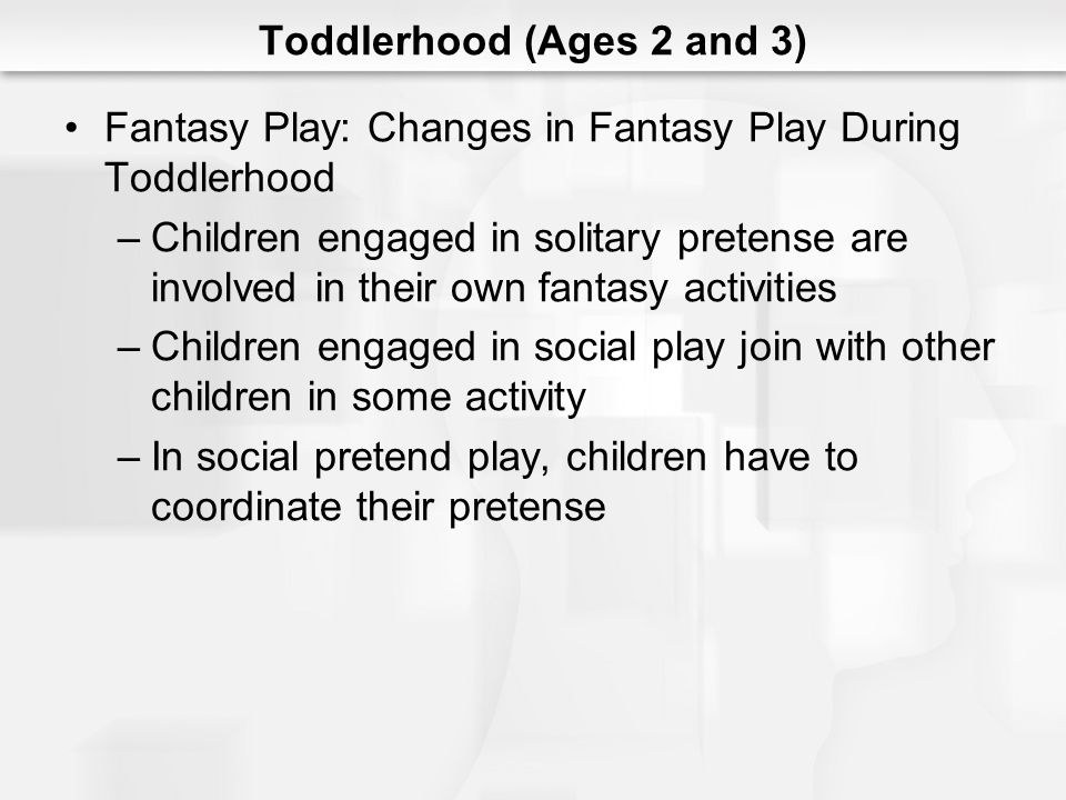 Toddlerhood (Ages 2 and 3) Fantasy Play: Changes in Fantasy Play During Toddlerhood –Children engaged in solitary pretense are involved in their own f