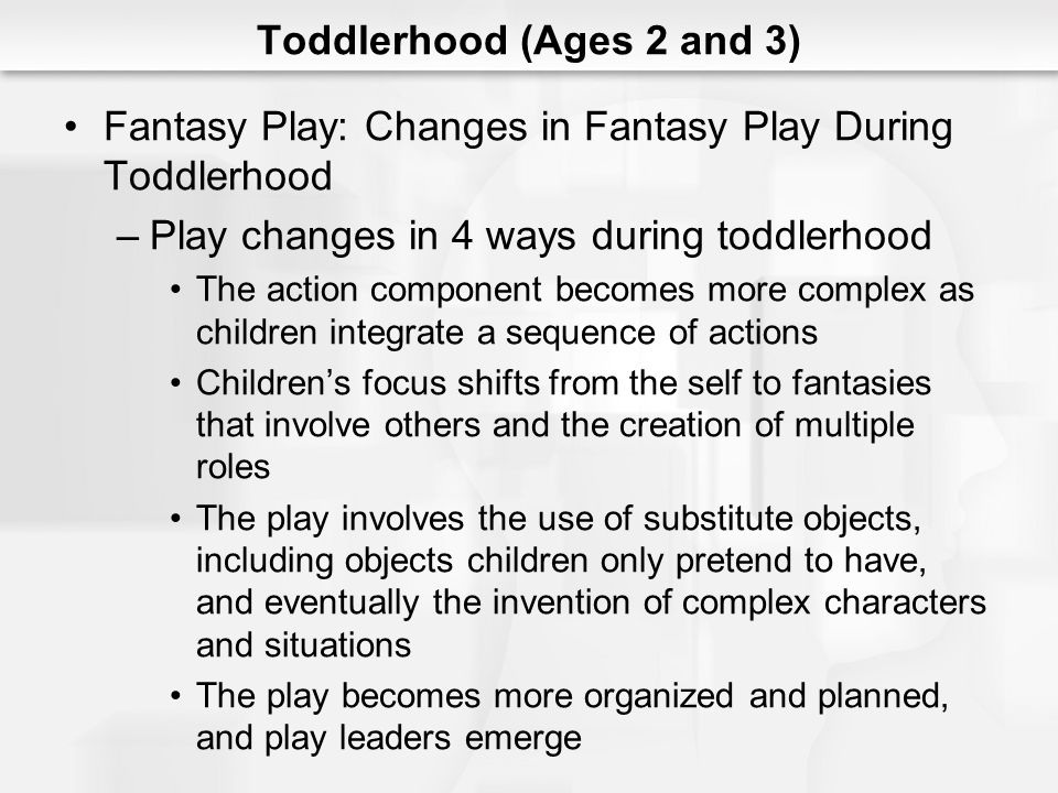 Toddlerhood (Ages 2 and 3) Fantasy Play: Changes in Fantasy Play During Toddlerhood –Play changes in 4 ways during toddlerhood The action component be