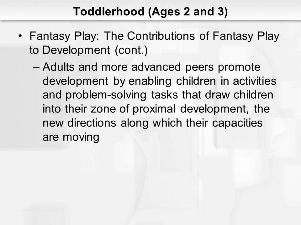 Toddlerhood (Ages 2 and 3) Fantasy Play: The Contributions of Fantasy Play to Development (cont.) –Adults and more advanced peers promote development