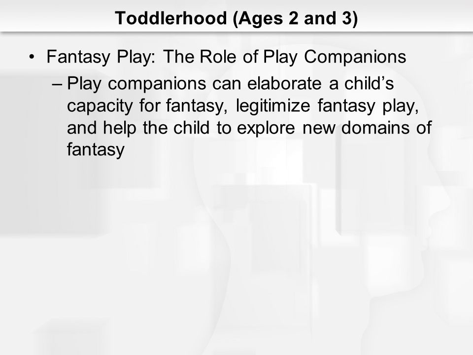 Toddlerhood (Ages 2 and 3) Fantasy Play: The Role of Play Companions –Play companions can elaborate a childs capacity for fantasy, legitimize fantasy