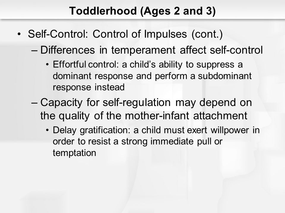 Toddlerhood (Ages 2 and 3) Self-Control: Control of Impulses (cont.) –Differences in temperament affect self-control Effortful control: a childs abili