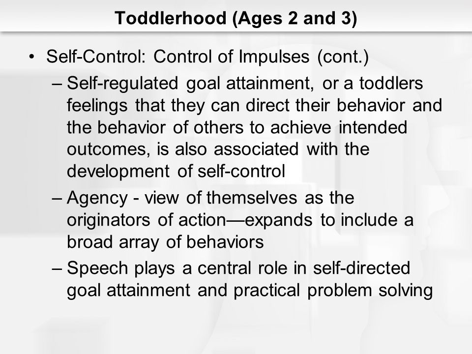 Toddlerhood (Ages 2 and 3) Self-Control: Control of Impulses (cont.) –Self-regulated goal attainment, or a toddlers feelings that they can direct thei