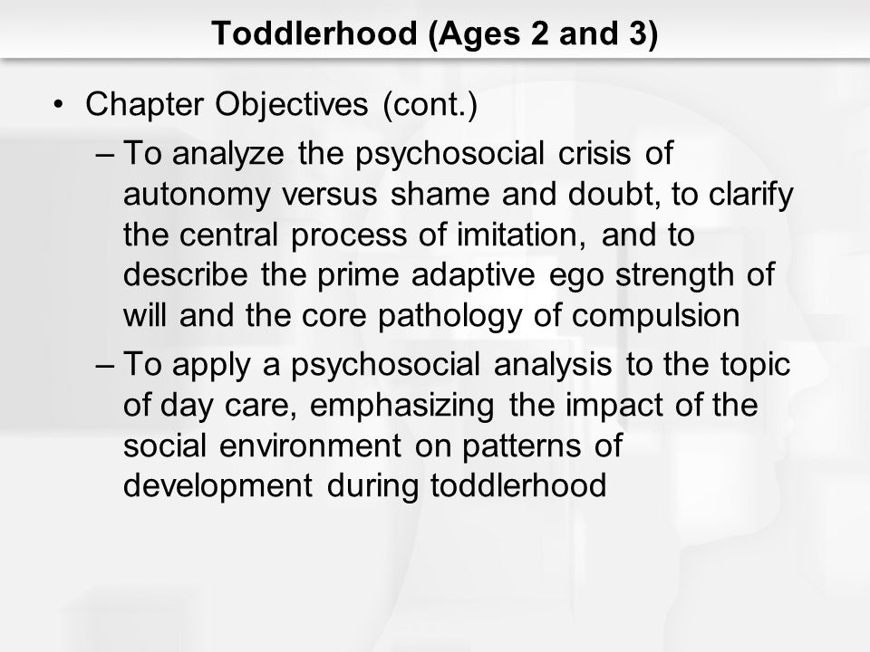 Toddlerhood (Ages 2 and 3) Chapter Objectives (cont.) –To analyze the psychosocial crisis of autonomy versus shame and doubt, to clarify the central p