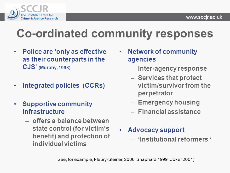 www.sccjr.ac.uk Co-ordinated community responses Police are only as effective as their counterparts in the CJS (Murphy, 1998) Integrated policies (CCRs) Supportive community infrastructure –offers a balance between state control (for victims benefit) and protection of individual victims Network of community agencies –Inter-agency response –Services that protect victim/survivor from the perpetrator –Emergency housing –Financial assistance Advocacy support –Institutional reformers See, for example, Fleury-Steiner, 2006; Shaphard 1999; Coker 2001)