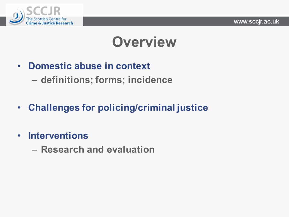 www.sccjr.ac.uk Overview Domestic abuse in context –definitions; forms; incidence Challenges for policing/criminal justice Interventions –Research and evaluation