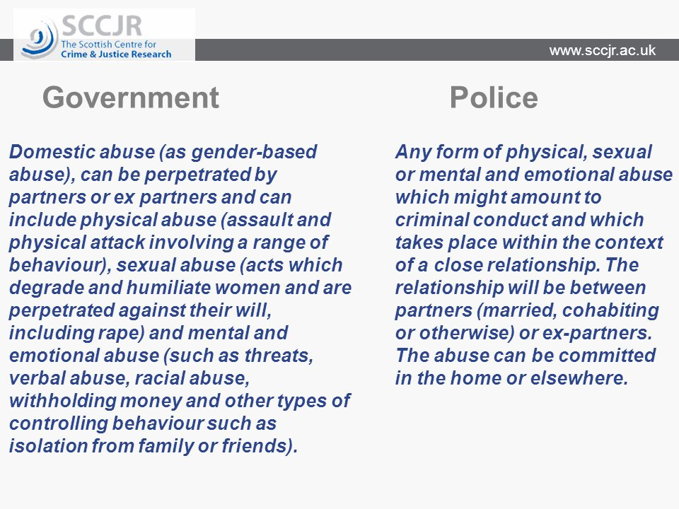 www.sccjr.ac.uk Government Police Domestic abuse (as gender-based abuse), can be perpetrated by partners or ex partners and can include physical abuse (assault and physical attack involving a range of behaviour), sexual abuse (acts which degrade and humiliate women and are perpetrated against their will, including rape) and mental and emotional abuse (such as threats, verbal abuse, racial abuse, withholding money and other types of controlling behaviour such as isolation from family or friends).