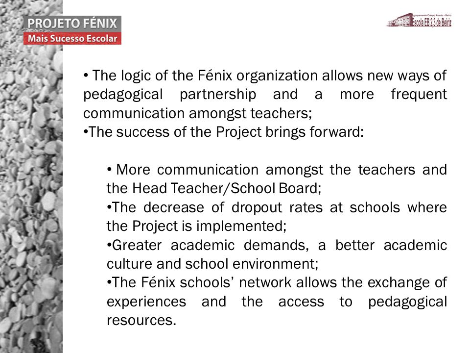 The logic of the Fénix organization allows new ways of pedagogical partnership and a more frequent communication amongst teachers; The success of the Project brings forward: More communication amongst the teachers and the Head Teacher/School Board; The decrease of dropout rates at schools where the Project is implemented; Greater academic demands, a better academic culture and school environment; The Fénix schools network allows the exchange of experiences and the access to pedagogical resources.