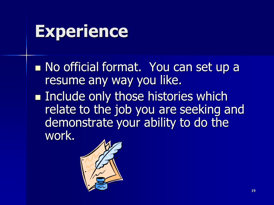 Experience No official format. You can set up a resume any way you like. No official format. You can set up a resume any way you like. Include only th