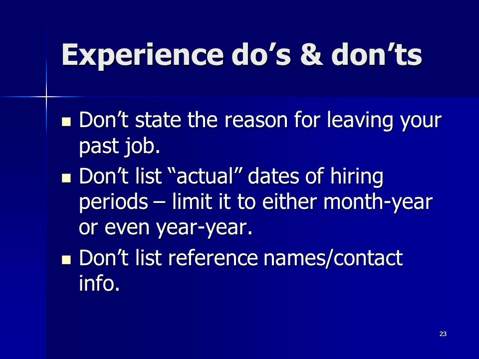 Experience dos & donts Dont state the reason for leaving your past job. Dont state the reason for leaving your past job. Dont list actual dates of hir