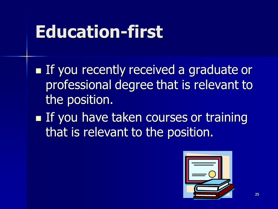 Education-first If you recently received a graduate or professional degree that is relevant to the position. If you recently received a graduate or pr