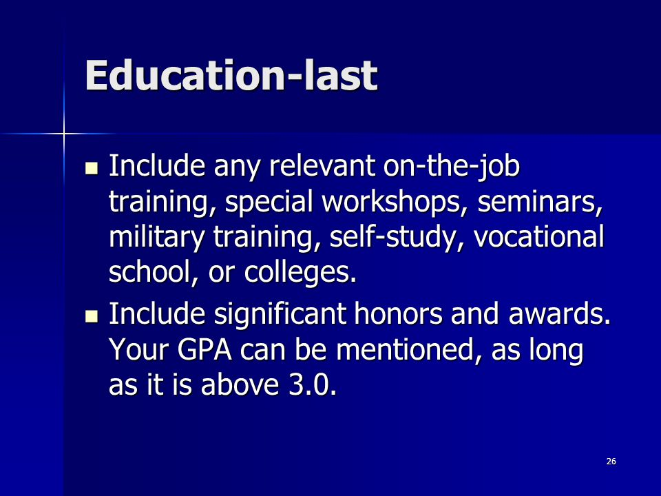 Education-last Include any relevant on-the-job training, special workshops, seminars, military training, self-study, vocational school, or colleges. I